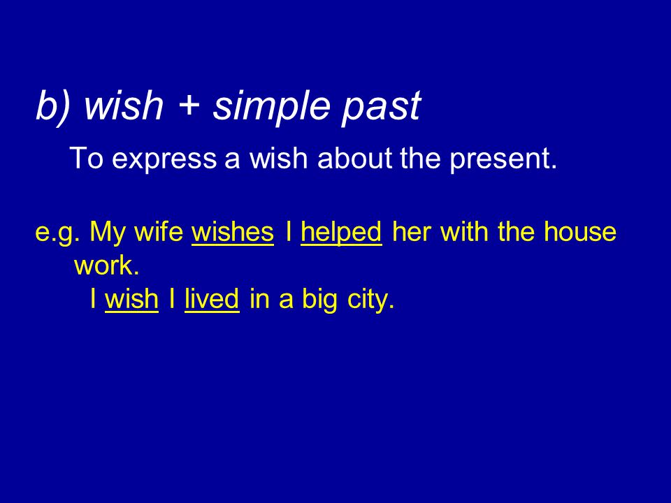 b) wish + simple past To express a wish about the present. e.g. My wife wishes I helped her with the house work. I wish I lived in a big city.