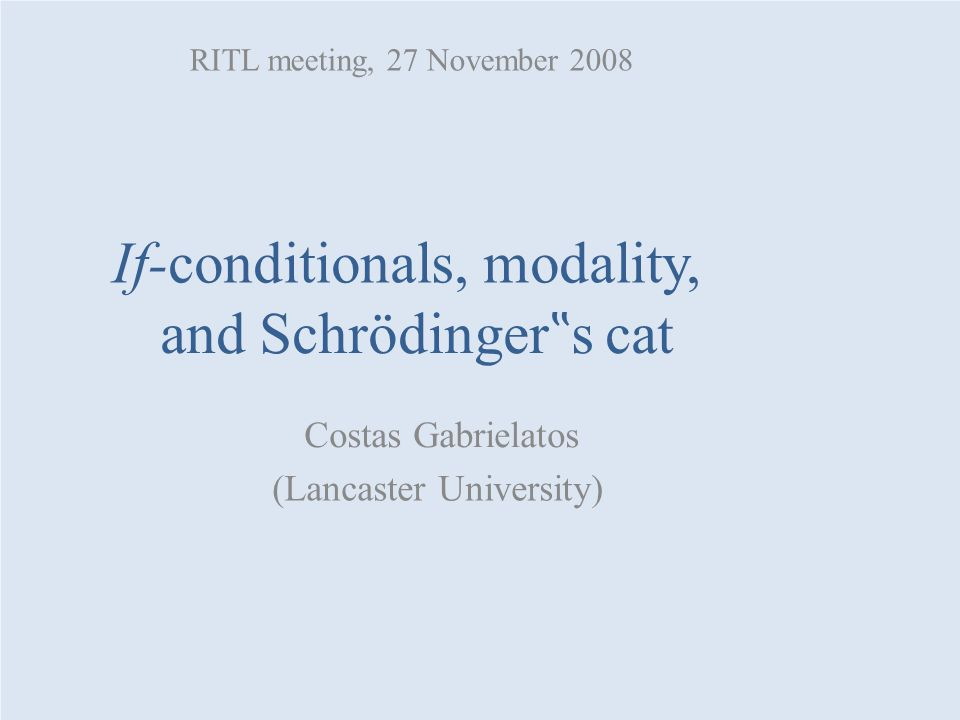 "If-conditionals, modality, and Schrödinger "" s cat Costas Gabrielatos (Lancaster University) RITL meeting, 27 November 2008"