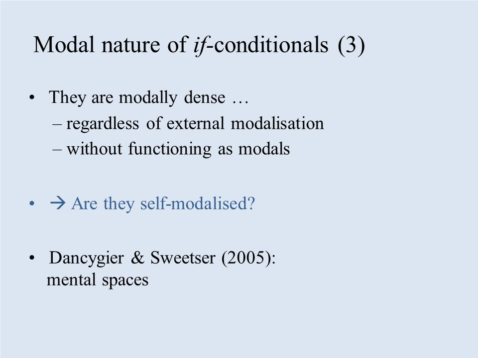 Modal nature of if-conditionals (3) They are modally dense … – regardless of external modalisation – without functioning as modals  Are they self-modalised.