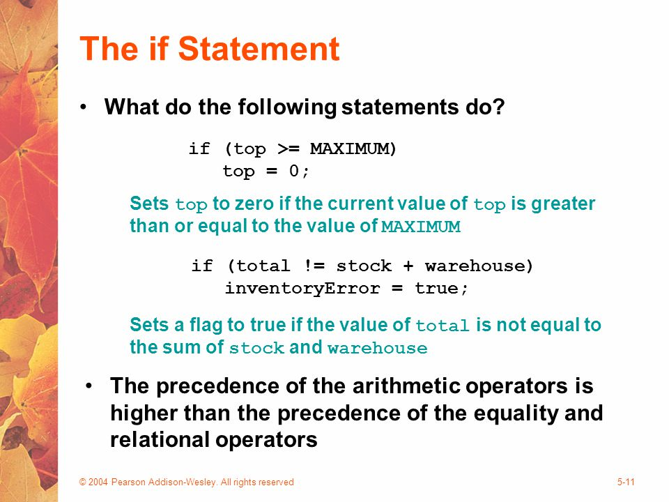 © 2004 Pearson Addison-Wesley. All rights reserved5-11 The if Statement What do the following statements do? if (top >= MAXIMUM) top = 0; Sets top to