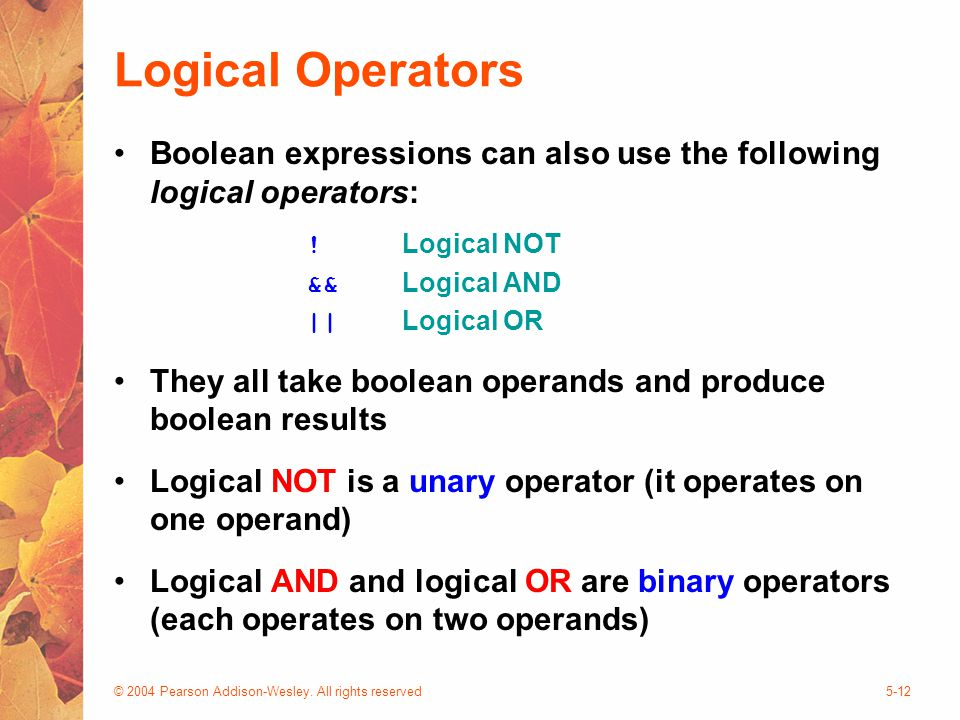 © 2004 Pearson Addison-Wesley. All rights reserved5-12 Logical Operators Boolean expressions can also use the following logical operators: ! Logical N