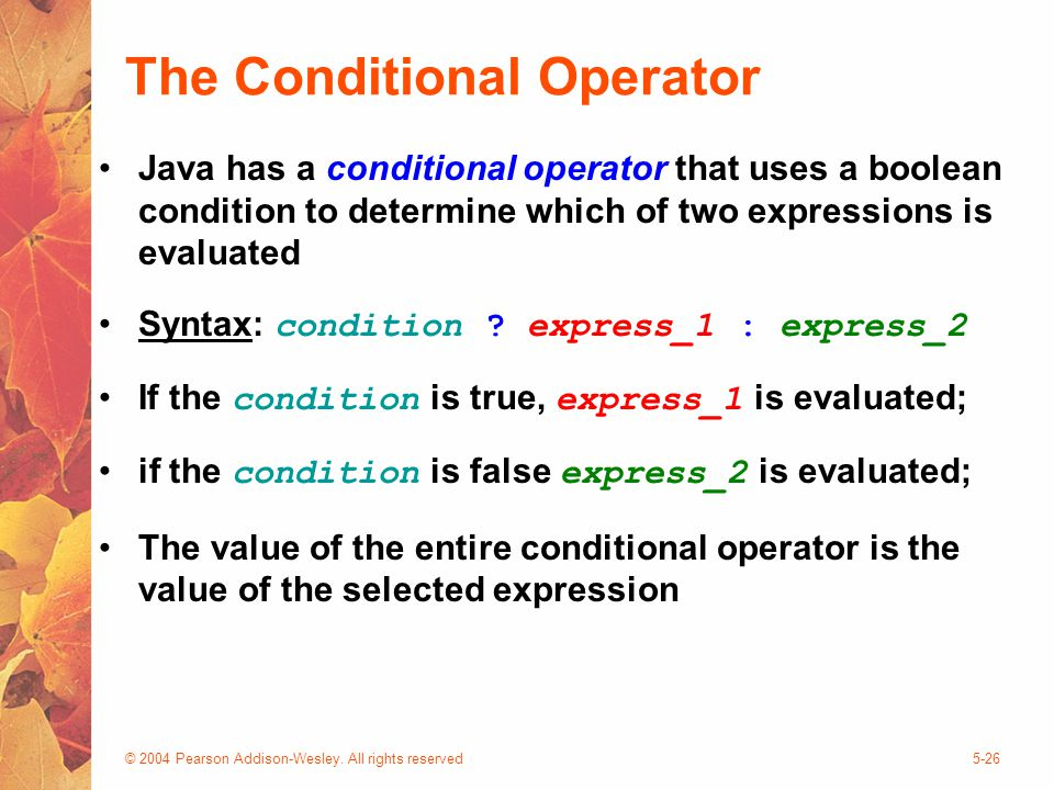 © 2004 Pearson Addison-Wesley. All rights reserved5-26 The Conditional Operator Java has a conditional operator that uses a boolean condition to deter
