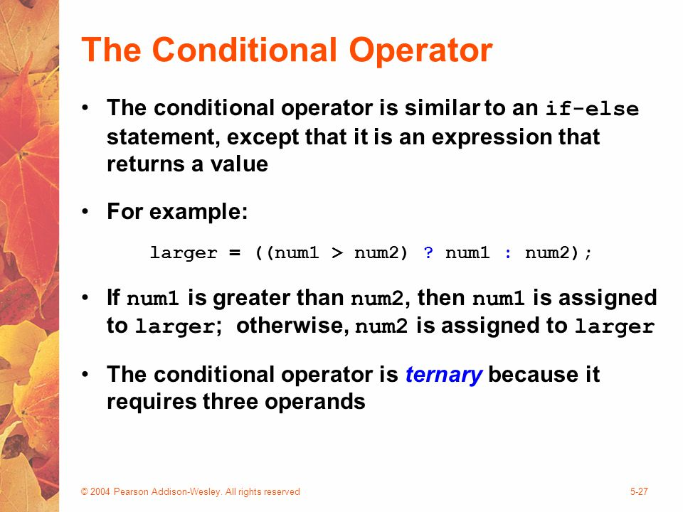 © 2004 Pearson Addison-Wesley. All rights reserved5-27 The Conditional Operator The conditional operator is similar to an if-else statement, except th