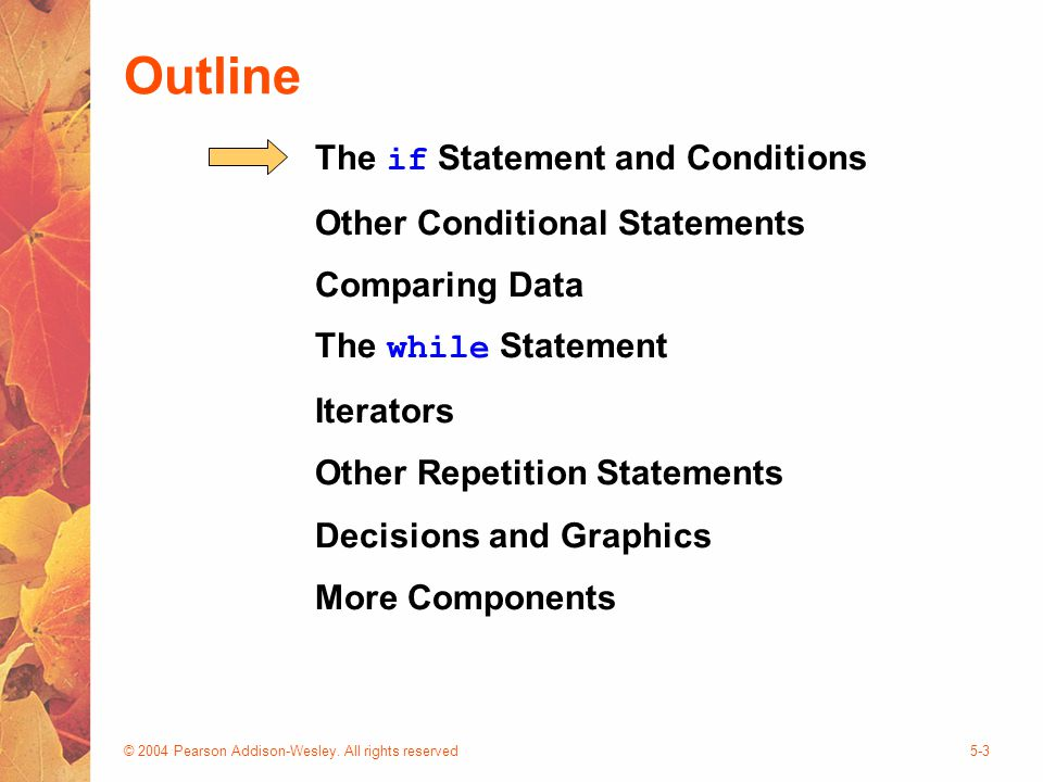 © 2004 Pearson Addison-Wesley. All rights reserved5-3 Outline The if Statement and Conditions Other Conditional Statements Comparing Data The while St