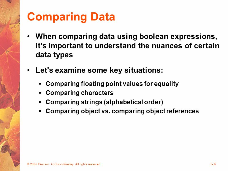 © 2004 Pearson Addison-Wesley. All rights reserved5-37 Comparing Data When comparing data using boolean expressions, it's important to understand the