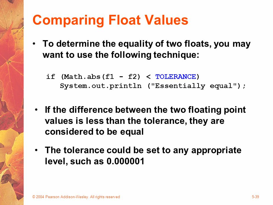 © 2004 Pearson Addison-Wesley. All rights reserved5-39 Comparing Float Values To determine the equality of two floats, you may want to use the followi