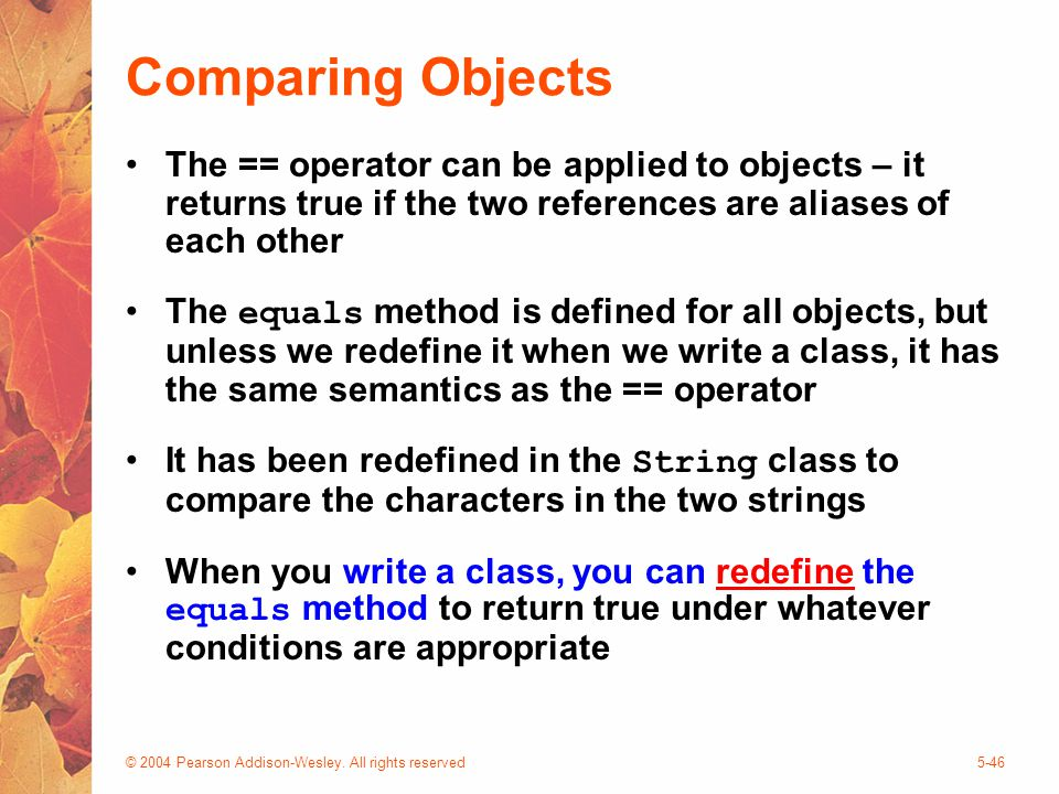 © 2004 Pearson Addison-Wesley. All rights reserved5-46 Comparing Objects The == operator can be applied to objects – it returns true if the two refere