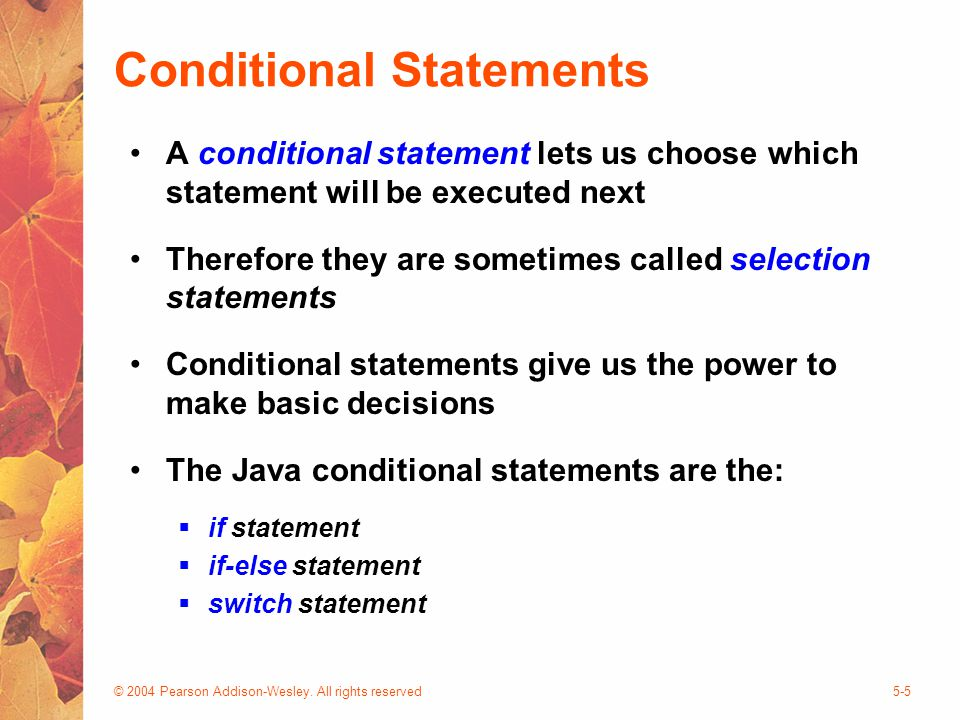 © 2004 Pearson Addison-Wesley. All rights reserved5-5 Conditional Statements A conditional statement lets us choose which statement will be executed n