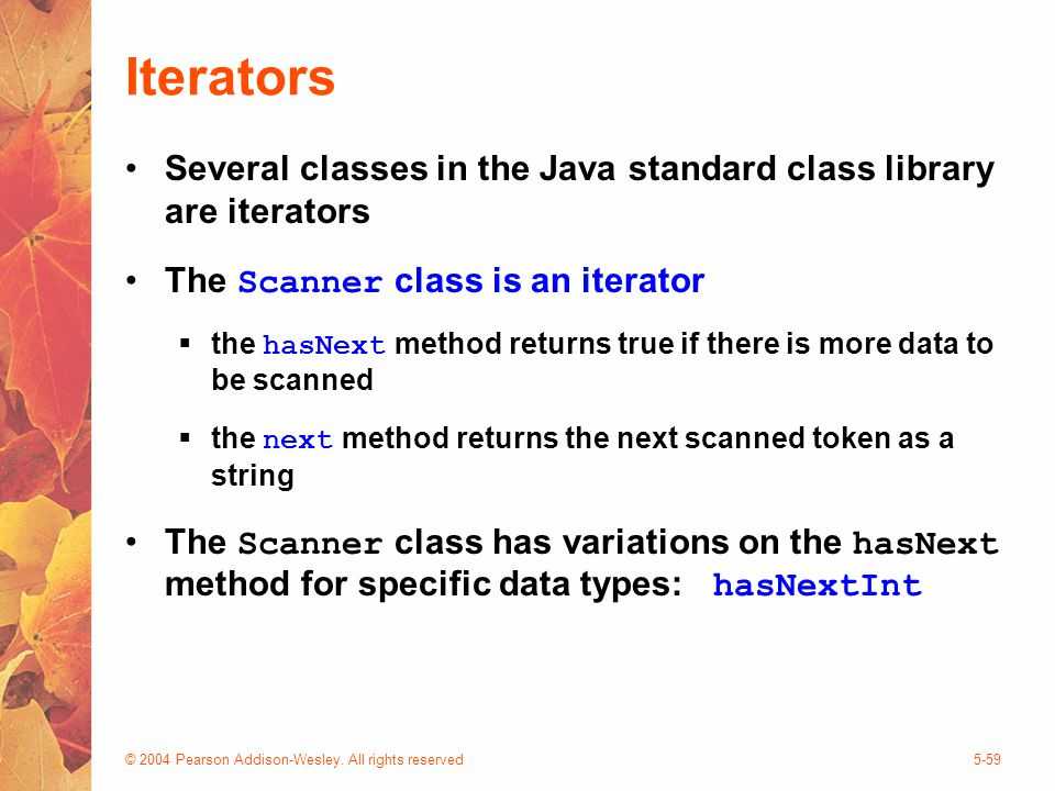 © 2004 Pearson Addison-Wesley. All rights reserved5-59 Iterators Several classes in the Java standard class library are iterators The Scanner class is