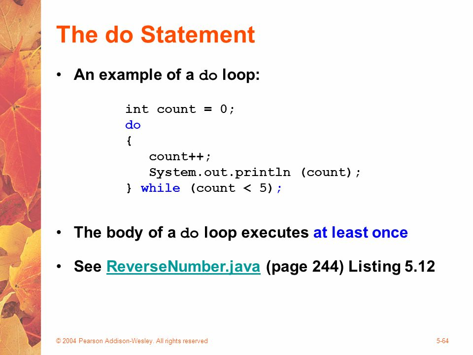 © 2004 Pearson Addison-Wesley. All rights reserved5-64 The do Statement An example of a do loop: The body of a do loop executes at least once See Reve