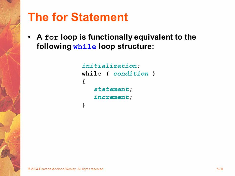 © 2004 Pearson Addison-Wesley. All rights reserved5-68 The for Statement A for loop is functionally equivalent to the following while loop structure: