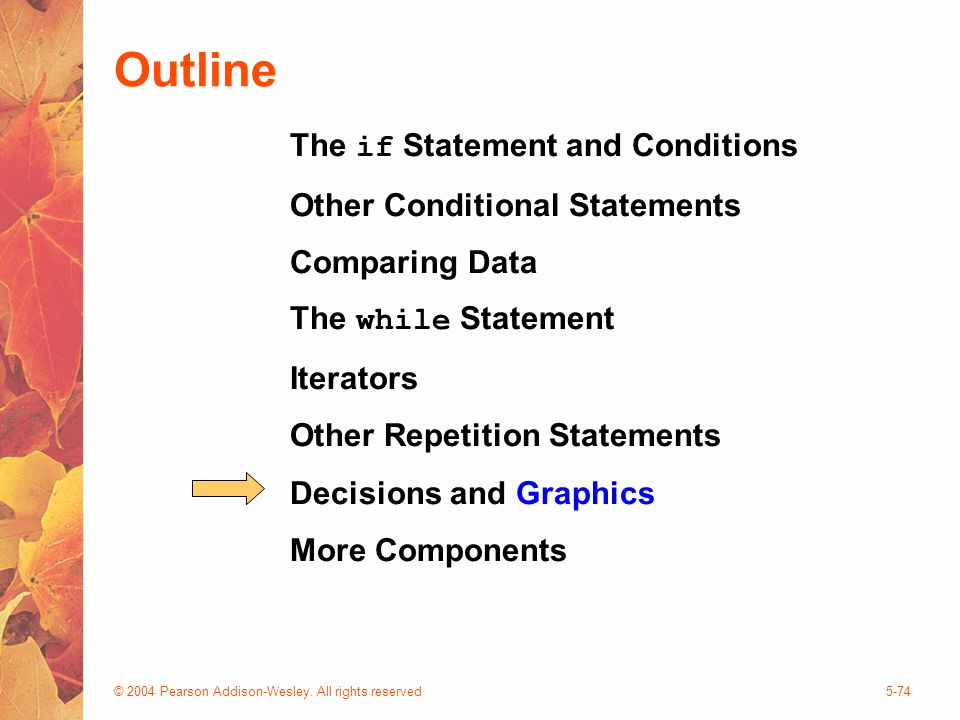 © 2004 Pearson Addison-Wesley. All rights reserved5-74 Outline The if Statement and Conditions Other Conditional Statements Comparing Data The while S