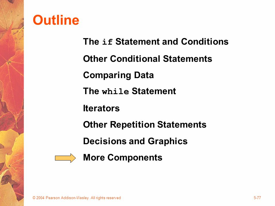 © 2004 Pearson Addison-Wesley. All rights reserved5-77 Outline The if Statement and Conditions Other Conditional Statements Comparing Data The while S