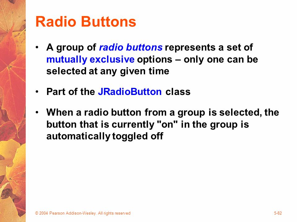 © 2004 Pearson Addison-Wesley. All rights reserved5-82 Radio Buttons A group of radio buttons represents a set of mutually exclusive options – only on
