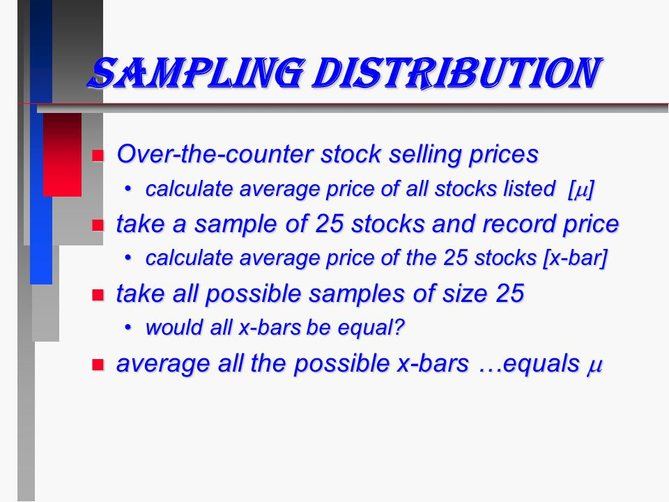 Sampling Distribution n Over-the-counter stock selling prices calculate average price of all stocks listed [  ]calculate average price of all stocks listed [  ] n take a sample of 25 stocks and record price calculate average price of the 25 stocks [x-bar]calculate average price of the 25 stocks [x-bar] n take all possible samples of size 25 would all x-bars be equal?would all x-bars be equal.
