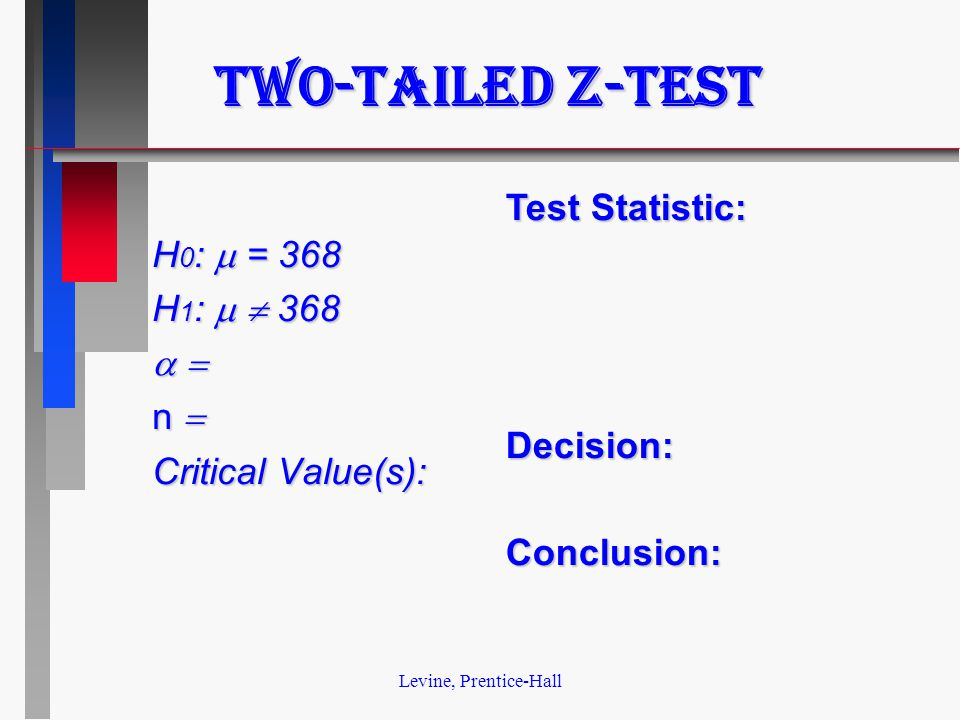 Levine, Prentice-Hall Two-tailed z-test H 0 :  = 368 H 1 :   368   n  Critical Value(s): Test Statistic: Decision:Conclusion: