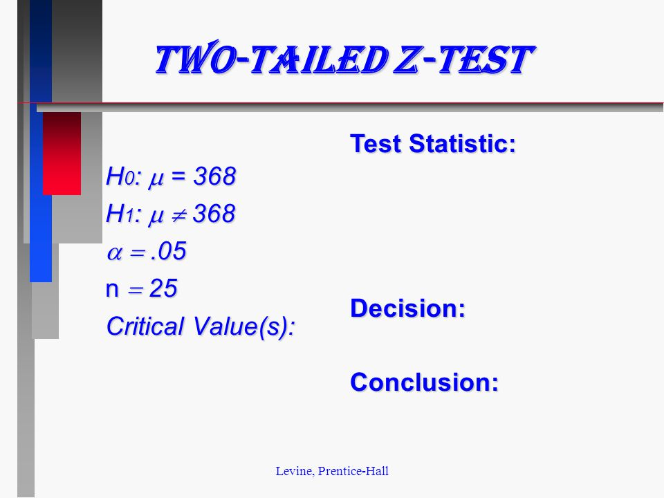 Levine, Prentice-Hall Two-tailed z-test H 0 :  = 368 H 1 :   368  .05 n  25 Critical Value(s): Test Statistic: Decision:Conclusion: