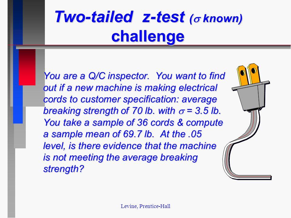 Levine, Prentice-Hall Two-tailed z-test (  known) challenge You are a Q/C inspector.