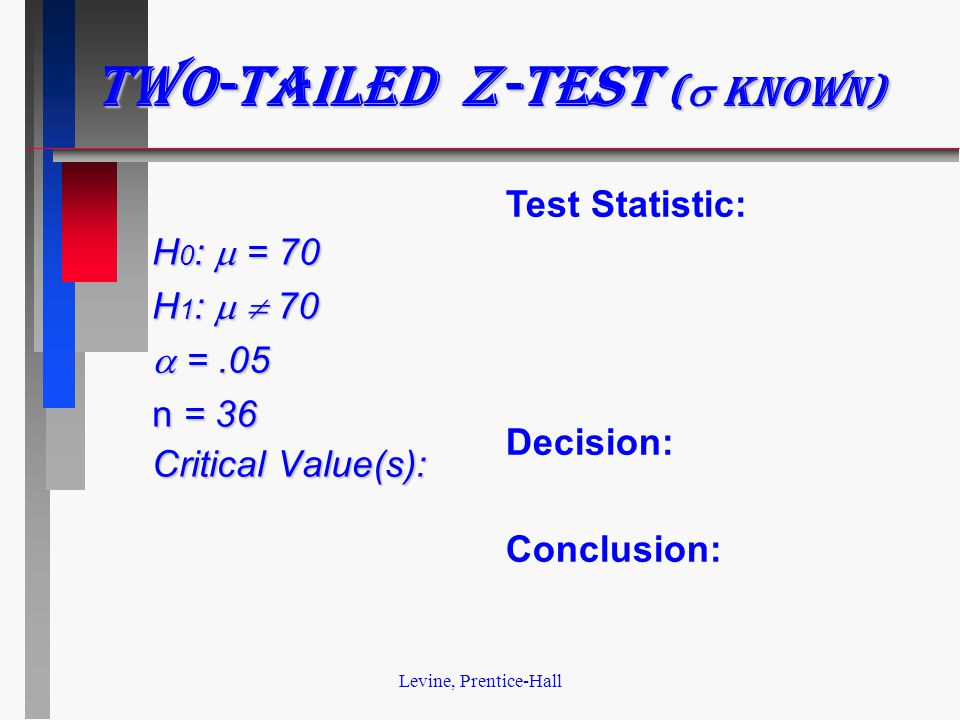 Levine, Prentice-Hall Two-tailed z-test (  known) H 0 :  = 70 H 1 :   70  =.05 n = 36 Critical Value(s): Test Statistic: Decision: Conclusion:
