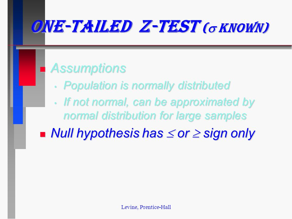 Levine, Prentice-Hall One-tailed z-test (  known) n Assumptions Population is normally distributed Population is normally distributed If not normal, can be approximated by normal distribution for large samples If not normal, can be approximated by normal distribution for large samples Null hypothesis has  or  sign only Null hypothesis has  or  sign only
