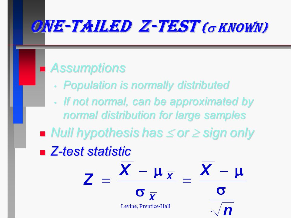 Levine, Prentice-Hall One-tailed z-test (  known) n Assumptions Population is normally distributed Population is normally distributed If not normal, can be approximated by normal distribution for large samples If not normal, can be approximated by normal distribution for large samples Null hypothesis has  or  sign only Null hypothesis has  or  sign only n Z-test statistic