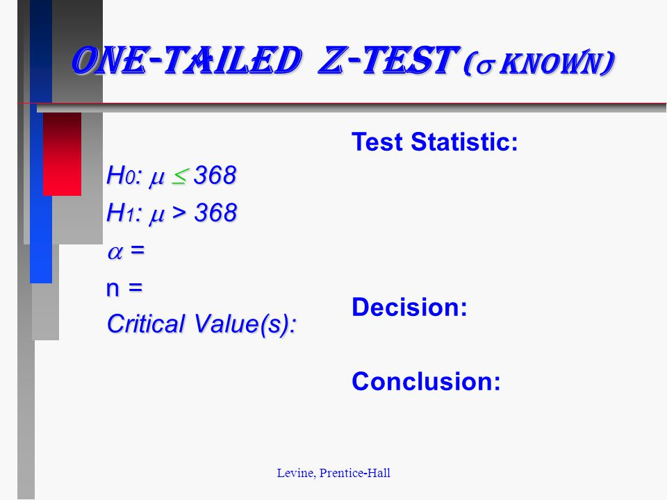 Levine, Prentice-Hall One-tailed z-test (  known) H 0 :   368 H 1 :  > 368  = n = Critical Value(s): Test Statistic: Decision: Conclusion: