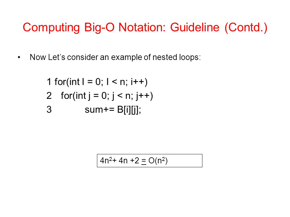 Computing Big-O Notation: Guideline (Contd.) Now Let's consider an example of nested loops: 1 for(int I = 0; I < n; i++) 2for(int j = 0; j < n; j++) 3 sum+= B[i][j]; 4n 2 + 4n +2 = O(n 2 )