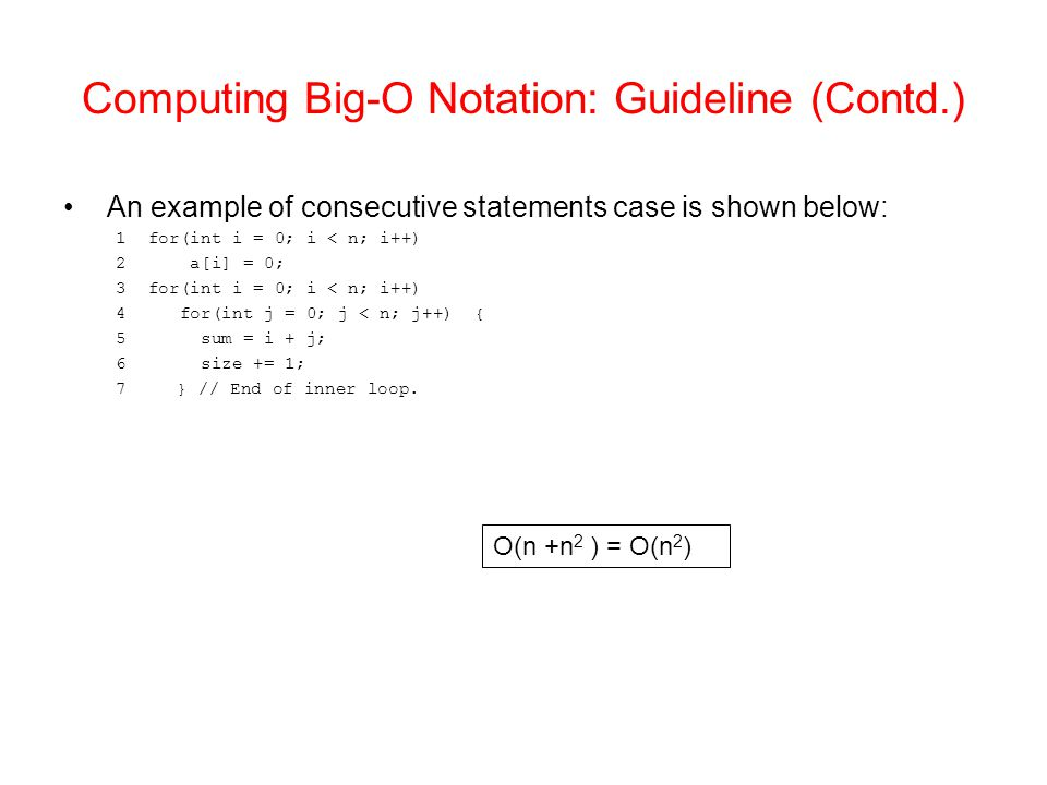 Computing Big-O Notation: Guideline (Contd.) An example of consecutive statements case is shown below: 1 for(int i = 0; i < n; i++) 2 a[i] = 0; 3 for(int i = 0; i < n; i++) 4 for(int j = 0; j < n; j++) { 5 sum = i + j; 6 size += 1; 7} // End of inner loop.