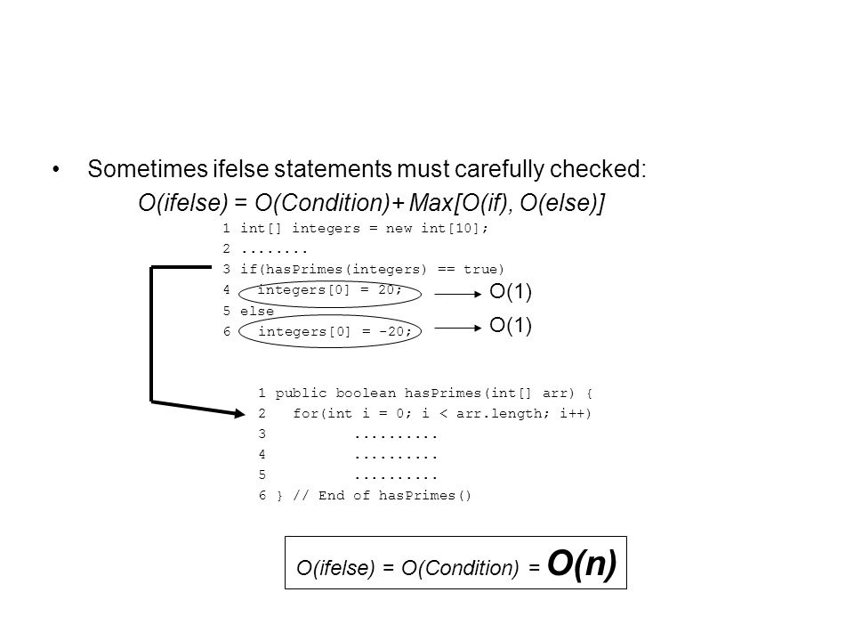 Sometimes ifelse statements must carefully checked: O(ifelse) = O(Condition)+ Max[O(if), O(else)] 1 int[] integers = new int[10]; 2........