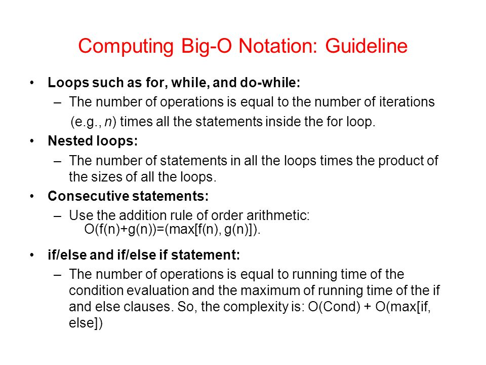 Computing Big-O Notation: Guideline Loops such as for, while, and do-while: –The number of operations is equal to the number of iterations (e.g., n) times all the statements inside the for loop.