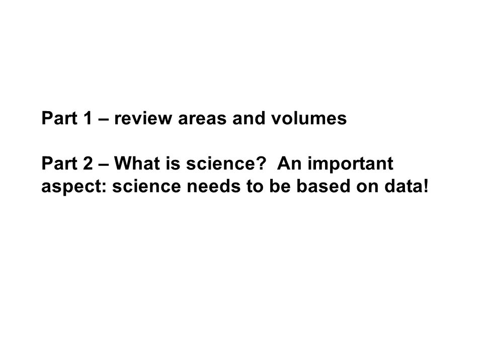 Part 1 – review areas and volumes Part 2 – What is science.