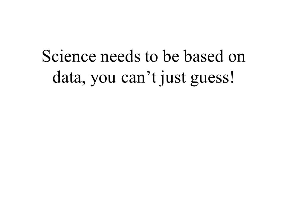 Science needs to be based on data, you can't just guess!