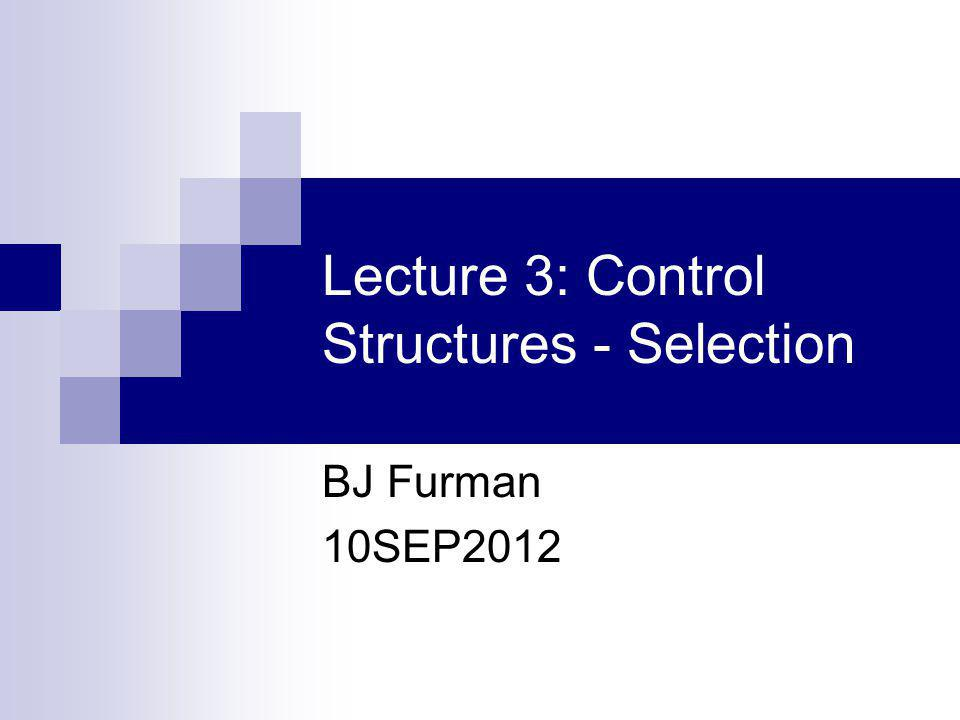 Lecture 3: Control Structures - Selection BJ Furman 10SEP2012