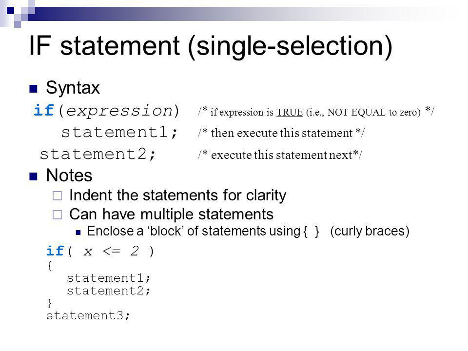 IF statement (single-selection) Syntax if(expression) /* if expression is TRUE (i.e., NOT EQUAL to zero) */ statement1; /* then execute this statement */ statement2; /* execute this statement next*/ Notes  Indent the statements for clarity  Can have multiple statements Enclose a 'block' of statements using { } (curly braces) if( x <= 2 ) { statement1; statement2; } statement3;