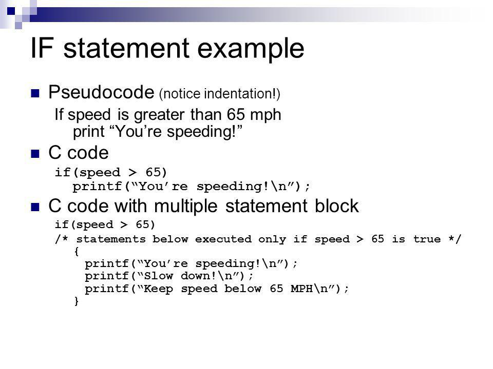 "IF statement example Pseudocode (notice indentation!) If speed is greater than 65 mph print ""You're speeding!"" C code if(speed > 65) printf(""You're sp"
