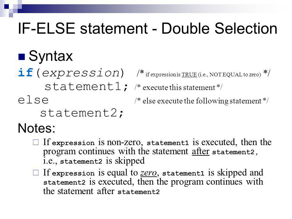 IF-ELSE statement - Double Selection Syntax if(expression) /* if expression is TRUE (i.e., NOT EQUAL to zero) */ statement1; /* execute this statement */ else /* else execute the following statement */ statement2; Notes:  If expression is non-zero, statement1 is executed, then the program continues with the statement after statement2, i.e., statement2 is skipped  If expression is equal to zero, statement1 is skipped and statement2 is executed, then the program continues with the statement after statement2