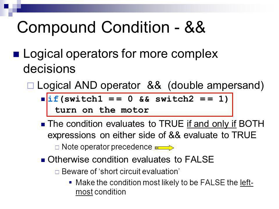 Compound Condition - && Logical operators for more complex decisions  Logical AND operator && (double ampersand) if(switch1 = = 0 && switch2 = = 1) turn on the motor The condition evaluates to TRUE if and only if BOTH expressions on either side of && evaluate to TRUE  Note operator precedence Otherwise condition evaluates to FALSE  Beware of 'short circuit evaluation'  Make the condition most likely to be FALSE the left- most condition