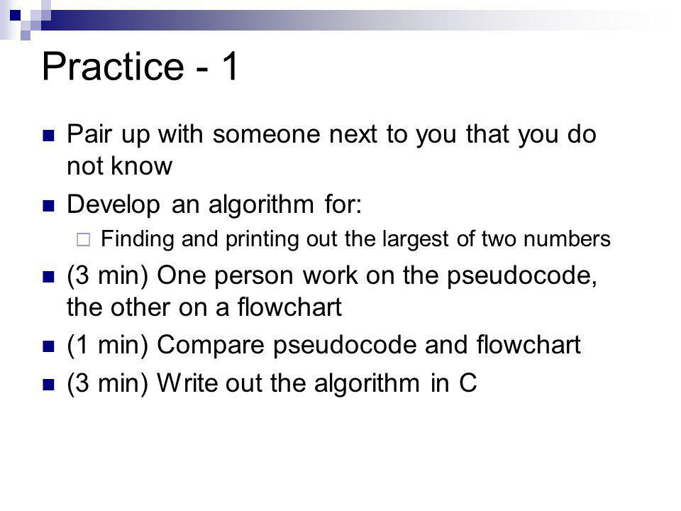 Practice - 1 Pair up with someone next to you that you do not know Develop an algorithm for:  Finding and printing out the largest of two numbers (3 min) One person work on the pseudocode, the other on a flowchart (1 min) Compare pseudocode and flowchart (3 min) Write out the algorithm in C