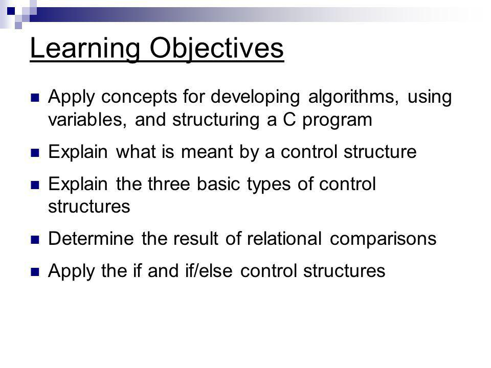Control Structures - Review All programs can be written in terms of three control structures (like building blocks) SSequence 'Built-in' to C UUnless otherwise directed, one statement after the next is executed SSelection (three types) Depending on a condition, select between one statement or another IIf var1 is greater than 10, do this…, else do that… RRepetition (three types) Depending on a condition, execute one or more statements repeatedly