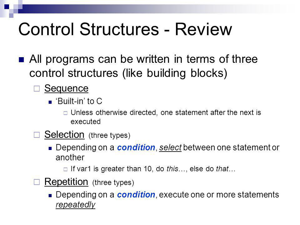Control Structures - Review All programs can be written in terms of three control structures (like building blocks) SSequence 'Built-in' to C UUnless otherwise directed, one statement after the next is executed SSelection (three types) Depending on a condition, select between one statement or another IIf var1 is greater than 10, do this…, else do that… RRepetition (three types) Depending on a condition, execute one or more statements repeatedly