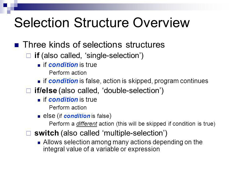 Selection Structure Overview Three kinds of selections structures iif (also called, 'single-selection') if condition is true Perform action if condition is false, action is skipped, program continues iif/else (also called, 'double-selection') if condition is true Perform action else ( if condition is false ) Perform a different action (this will be skipped if condition is true) sswitch (also called 'multiple-selection') Allows selection among many actions depending on the integral value of a variable or expression