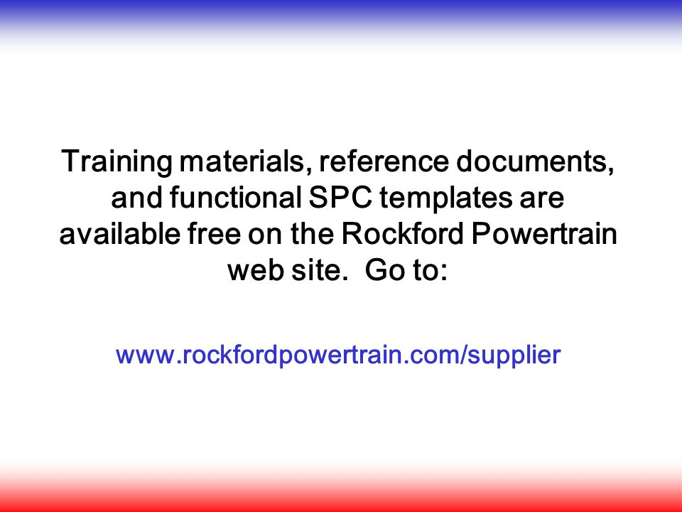Training materials, reference documents, and functional SPC templates are available free on the Rockford Powertrain web site. Go to: www.rockfordpower