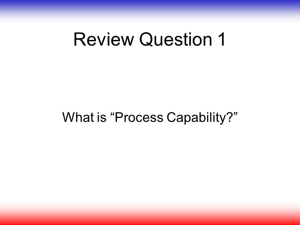 "Review Question 1 What is ""Process Capability?"""