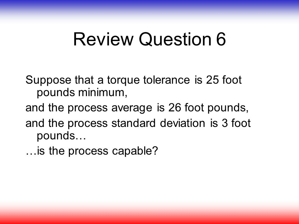 Review Question 6 Suppose that a torque tolerance is 25 foot pounds minimum, and the process average is 26 foot pounds, and the process standard devia