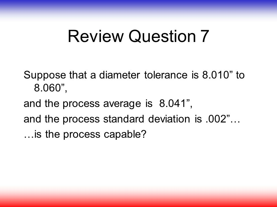 "Review Question 7 Suppose that a diameter tolerance is 8.010"" to 8.060"", and the process average is 8.041"", and the process standard deviation is.002"""
