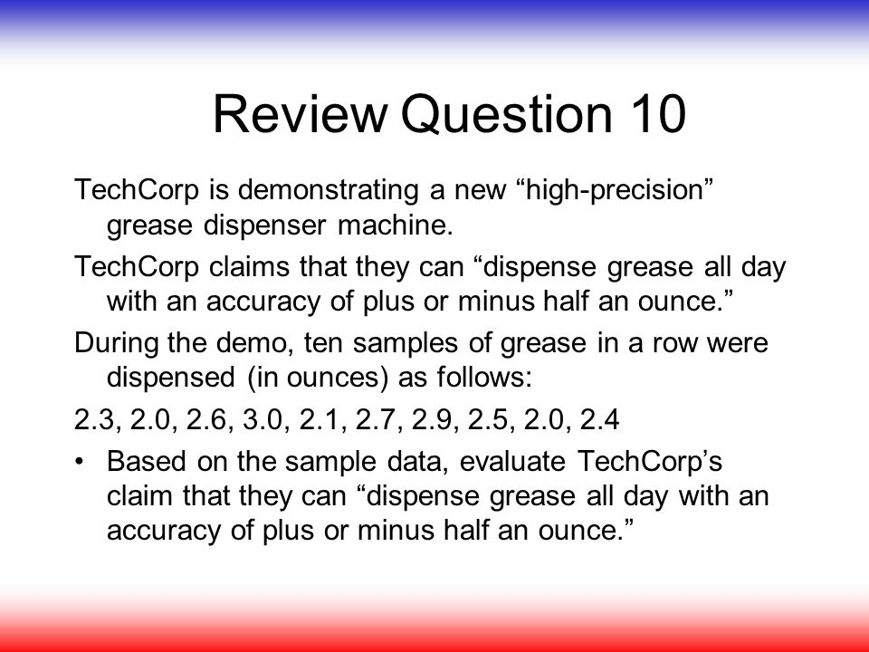 "Review Question 10 TechCorp is demonstrating a new ""high-precision"" grease dispenser machine. TechCorp claims that they can ""dispense grease all day w"