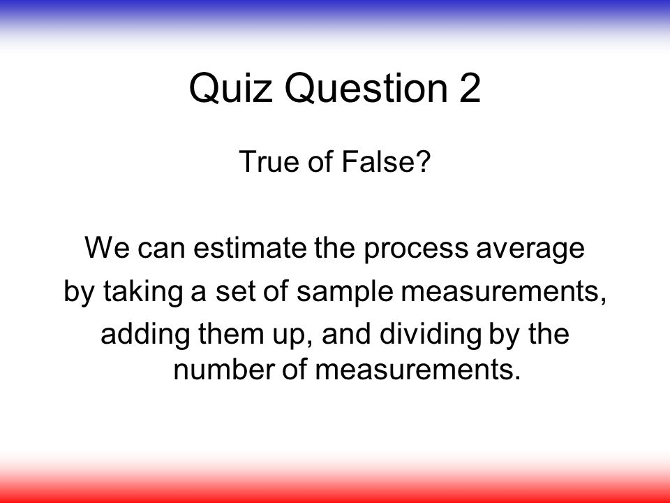 Quiz Question 2 True of False? We can estimate the process average by taking a set of sample measurements, adding them up, and dividing by the number