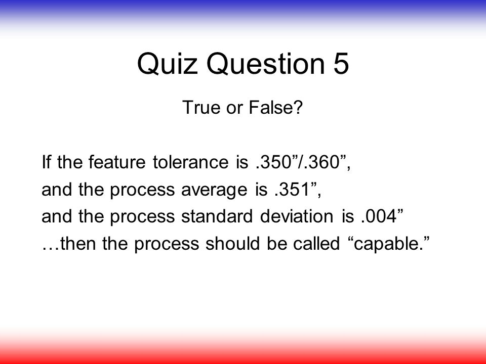 "Quiz Question 5 True or False? If the feature tolerance is.350""/.360"", and the process average is.351"", and the process standard deviation is.004"" …th"