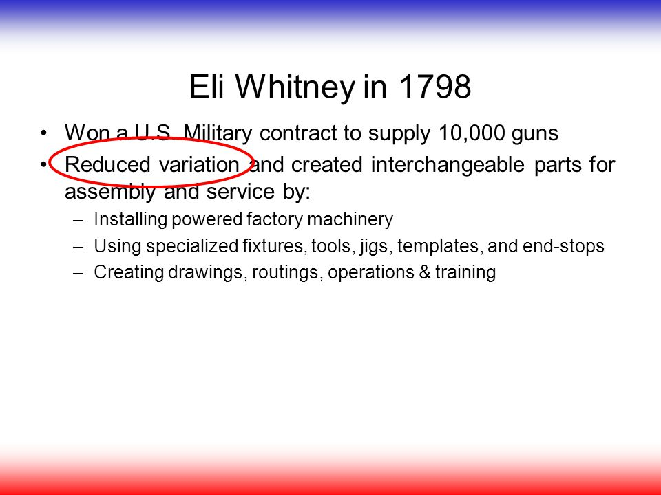 Eli Whitney in 1798 Won a U.S. Military contract to supply 10,000 guns Reduced variation and created interchangeable parts for assembly and service by