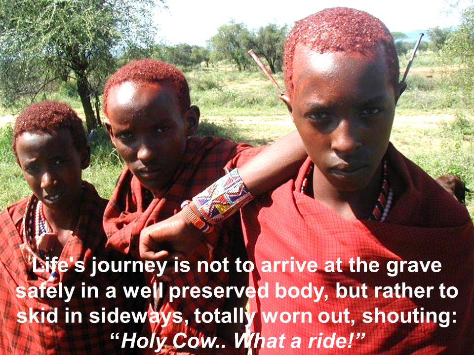 Life s journey is not to arrive at the grave safely in a well preserved body, but rather to skid in sideways, totally worn out, shouting: Holy Cow..